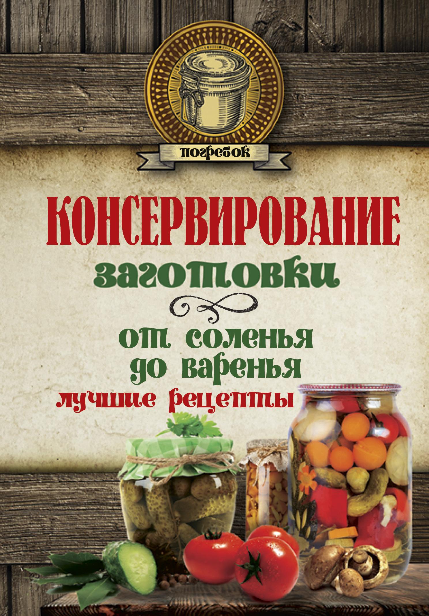 . Консервирование. Заготовки: от соленья до варенья. Лучшие рецепты. консервирование forever овощи и грибы