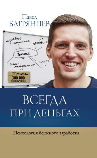 Павел Багрянцев - Всегда при деньгах. Психология бешеного заработка обложка книги