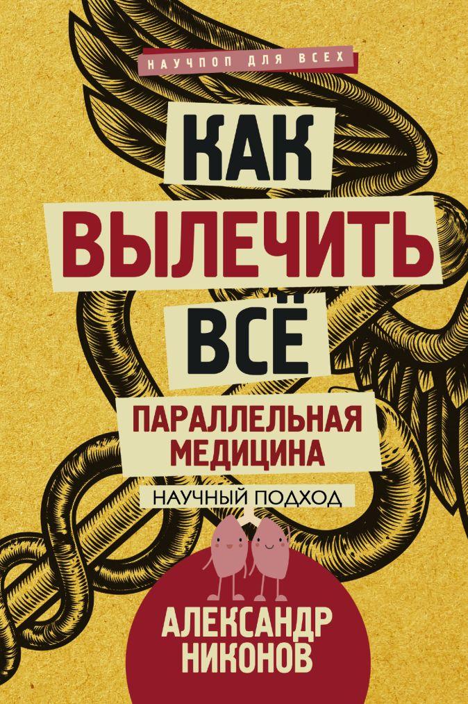 Александр Никонов - Как вылечить все. Параллельная медицина. Научный подход обложка книги