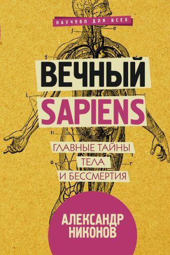 Александр Никонов - Вечный sapiens. Главные тайны тела и бессмертия обложка книги