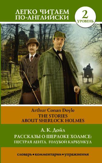 А.К. Дойл - Рассказы о Шерлоке Холмсе: Пестрая лента. Голубой карбункул. Уровень 2 обложка книги