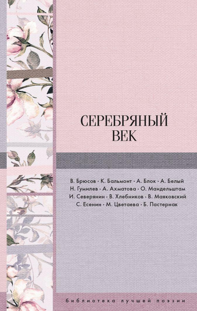 Серебряный век Маяковский В.В., Ахматова А.А., Бальмонт К.Д., Цветаева М.И. и др.