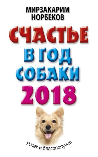 Мирзакарим Норбеков - Счастье в год Собаки: успех и благополучие в 2018 году обложка книги