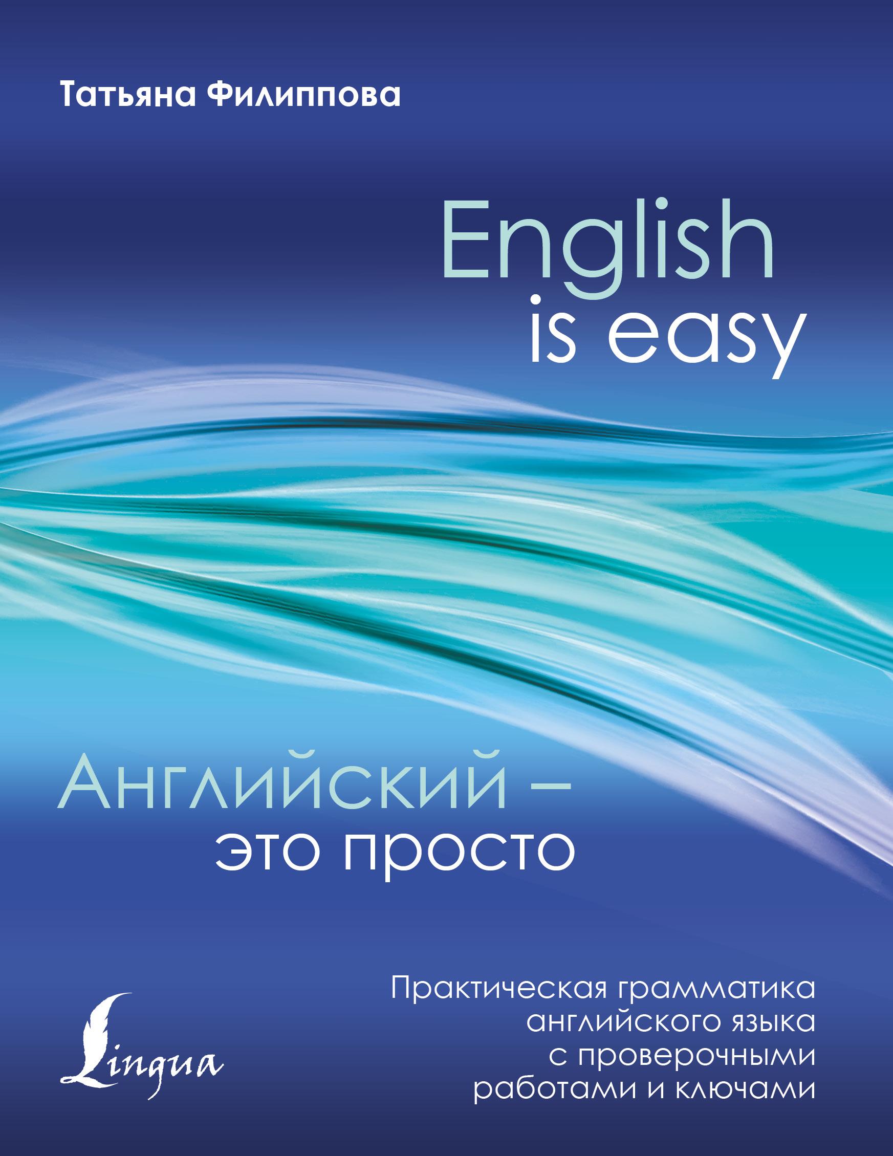 Татьяна Филиппова Английский — это просто. Практическая грамматика английского языка с проверочными работами и ключами