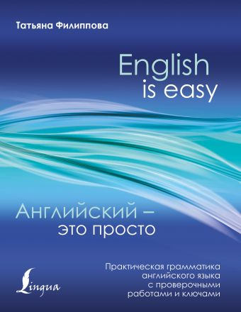 Английский — это просто. Практическая грамматика английского языка с проверочными работами и ключами Татьяна Филиппова
