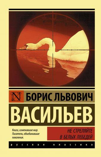 Не стреляйте в белых лебедей Борис Львович Васильев