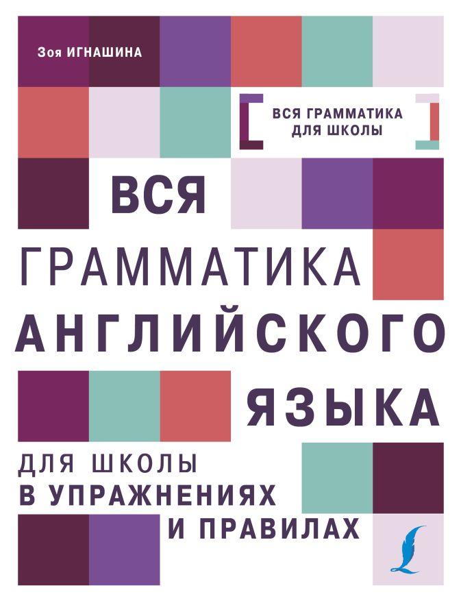 Вся грамматика английского языка для школы в упражнениях и правилах З. Н. Игнашина