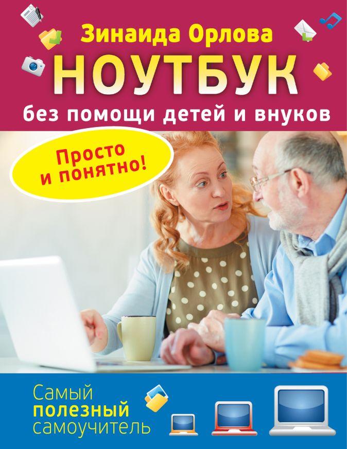 Ноутбук без помощи детей и внуков. Просто и понятно Зинаида Орлова