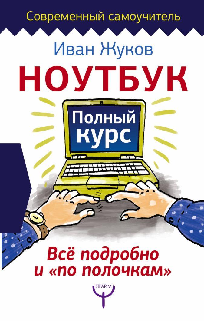 Иван Жуков - Ноутбук. Полный курс. Все подробно и