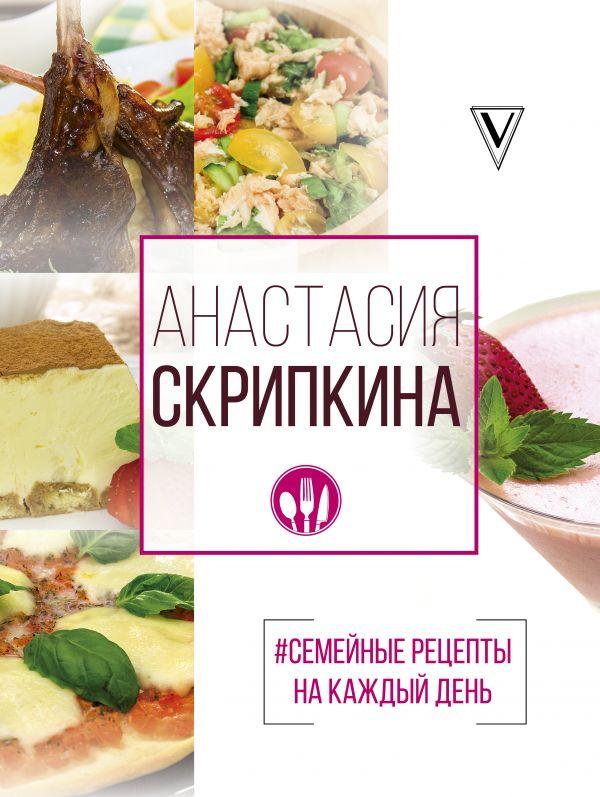 Скрипкина Анастасия Юрьевна #Семейные рецепты на каждый день анастасия скрипкина самые вкусные рецепты для праздника