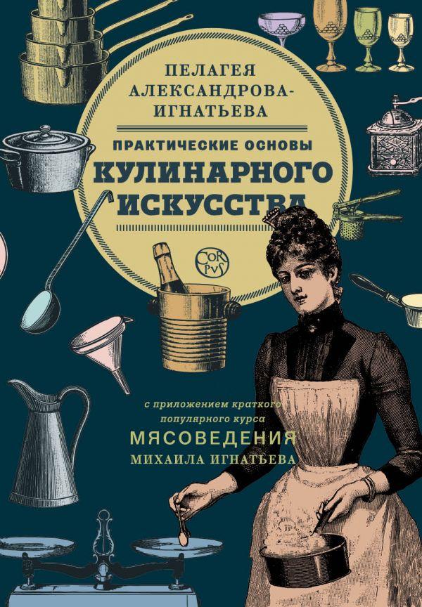 Александрова-Игнатьева Пелагея Павловна: Практические основы кулинарного искусства