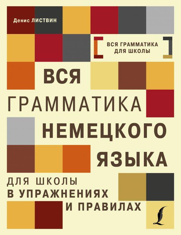 Вся грамматика немецкого языка для школы в упражнениях и правилах Листвин Д.А.