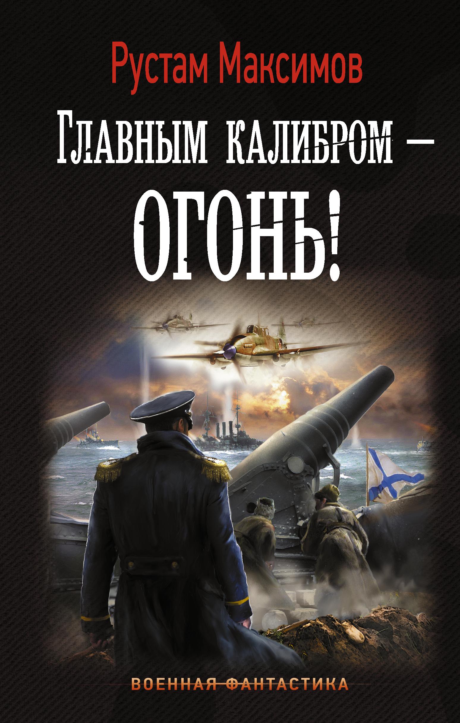 Рустам Максимов Главным калибром — огонь!