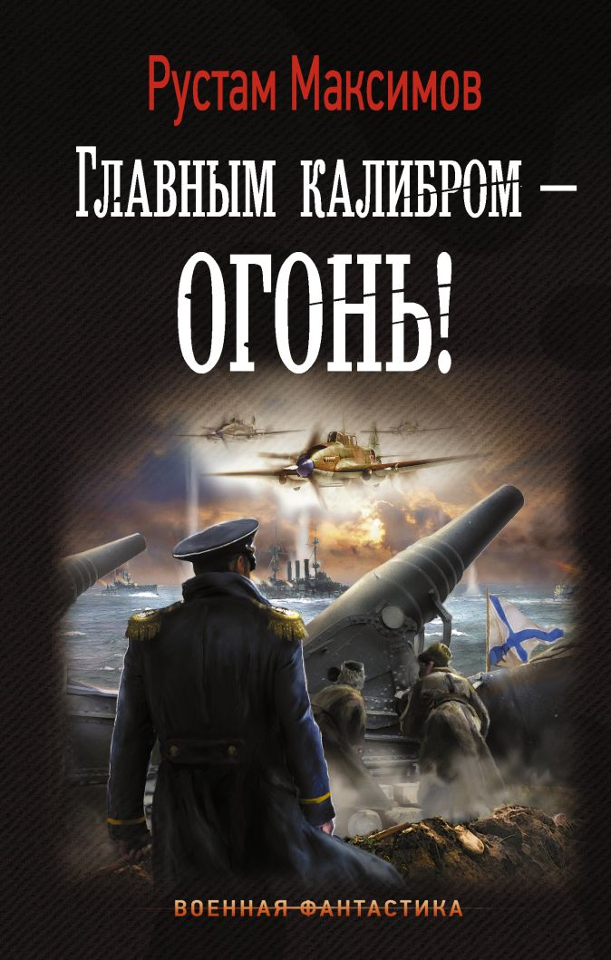 Главным калибром — огонь! Рустам Максимов