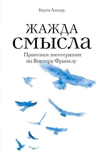 Берта Ландау - Жажда смысла. Практики логотерапии по Виктору Франклу обложка книги