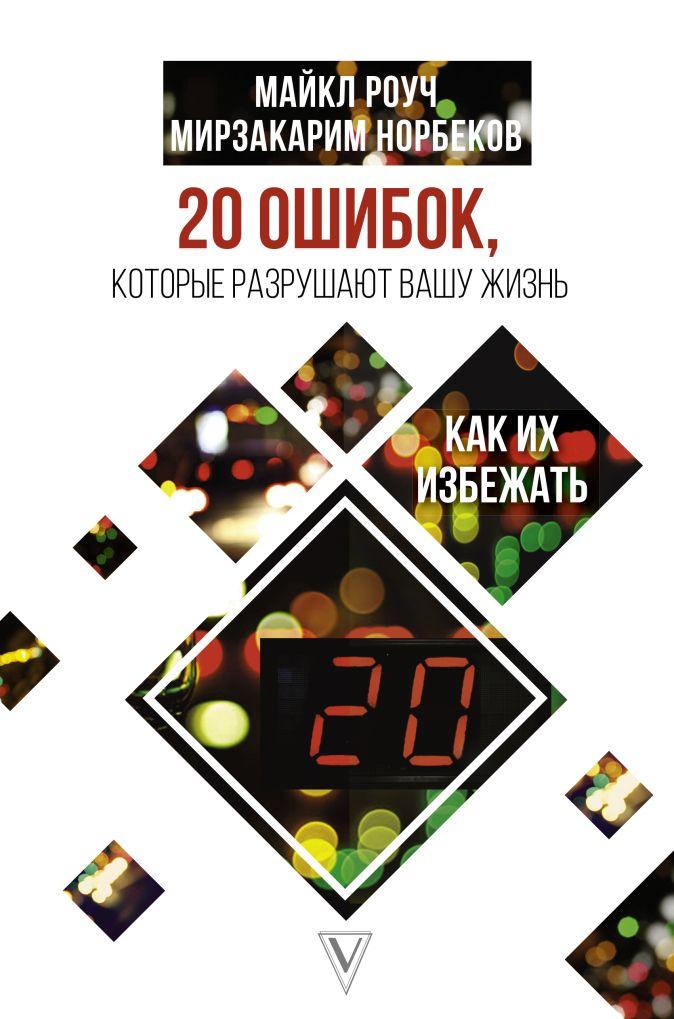 Роуч Майкл, Норбеков Мирзакарим - 20 ошибок, которые разрушают вашу жизнь, и как их избежать обложка книги
