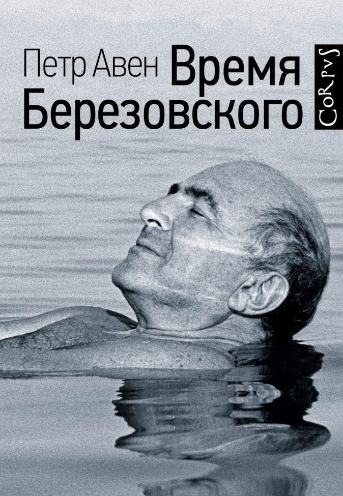 Петр Авен - Время Березовского обложка книги