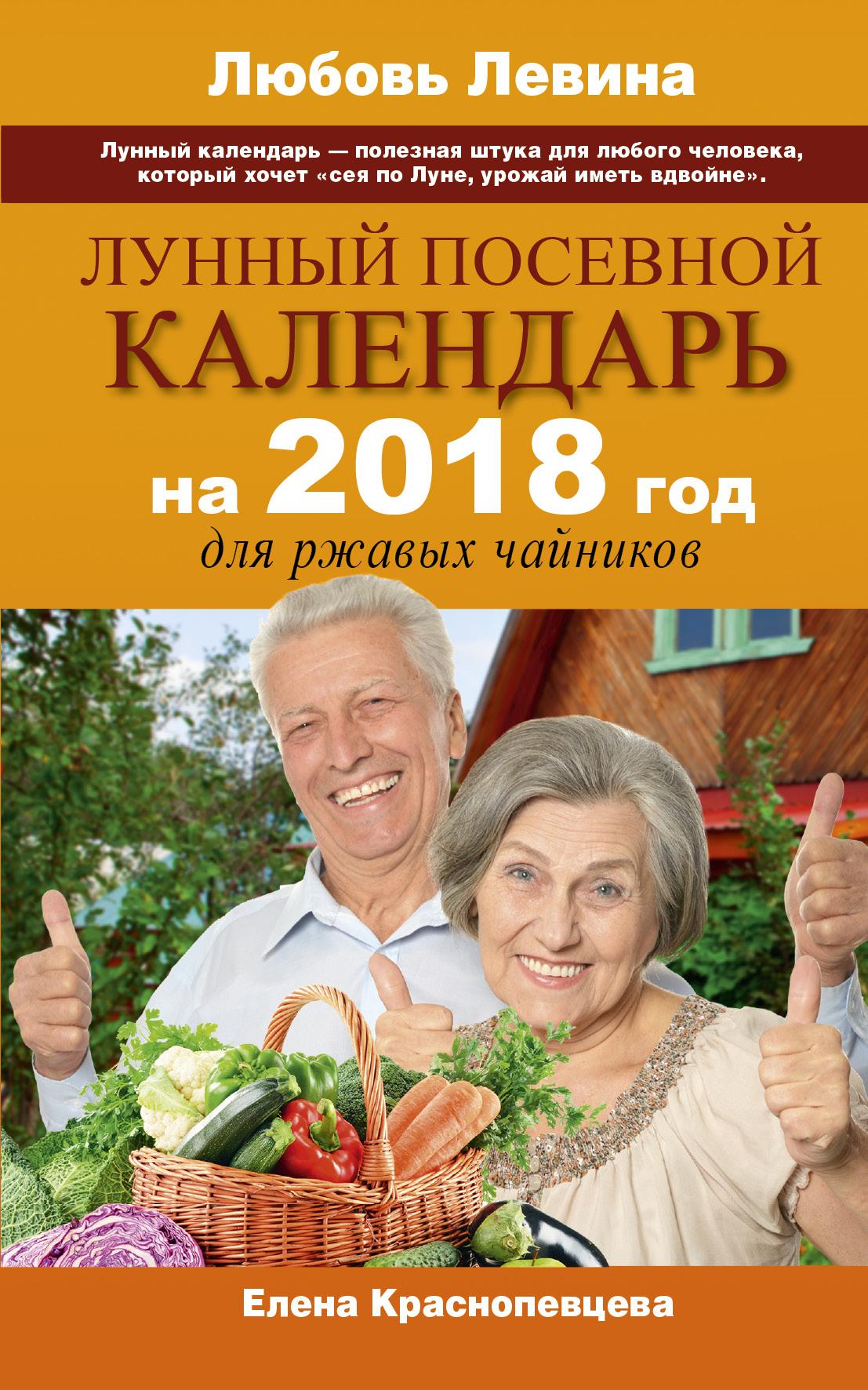 Левина Л., Краснопевцева Е.И. Лунный посевной календарь на 2018 год для ржавых чайников