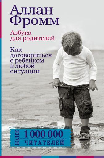 Аллан Фромм - Азбука для родителей. Как договориться с ребенком в любой ситуации. Издание 4-е, переработанное обложка книги