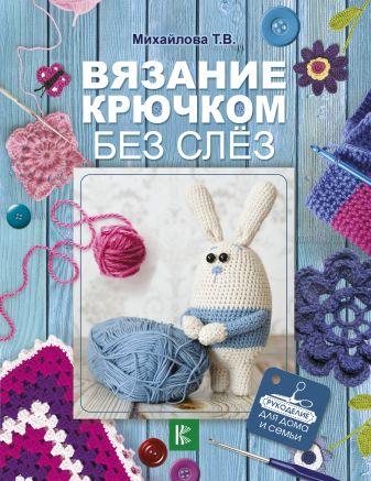Михайлова Т.В. - Вязание крючком без слёз обложка книги