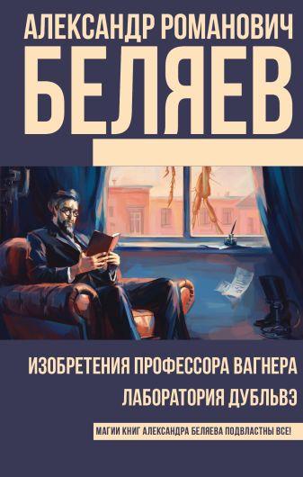 Александр Романович Беляев - Изобретения профессора Вагнера. Лаборатория Дубльвэ обложка книги