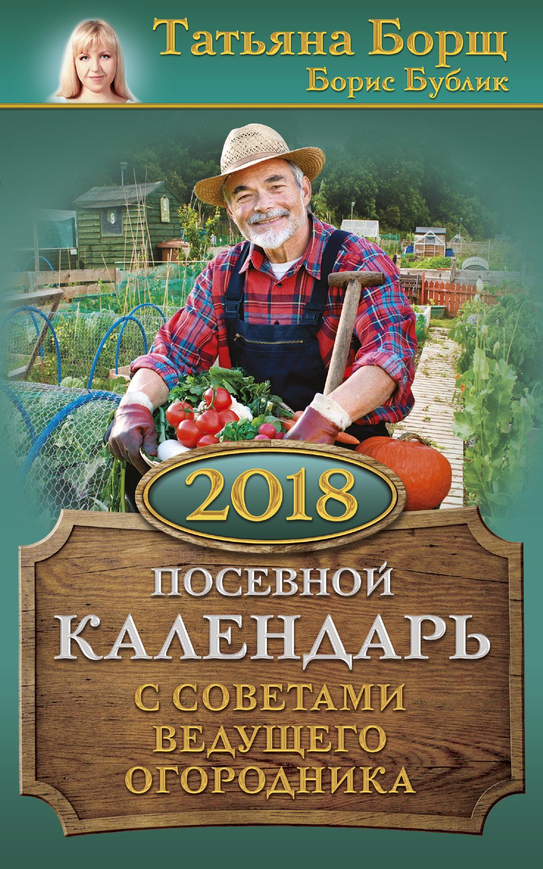 Борщ Т., Бублик Б. Посевной календарь 2018 с советами ведущего огородника