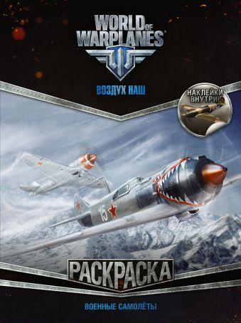 World of Warplanes. Раскраска. Военные самолеты (с наклейками)