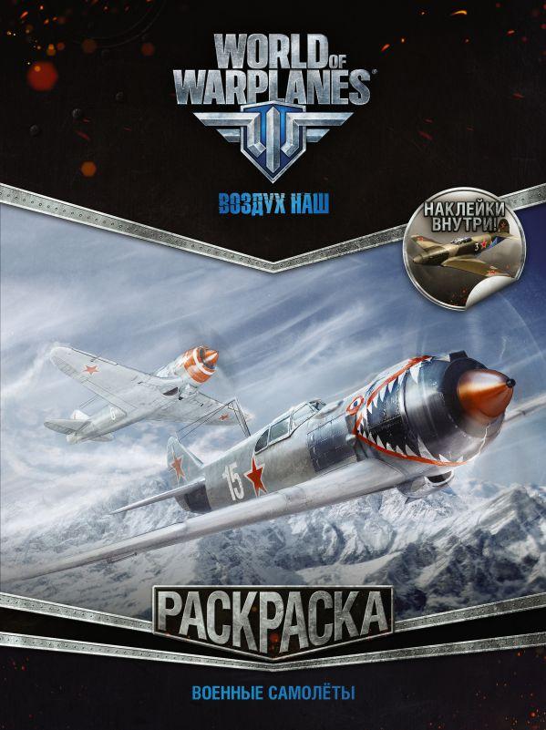 World of Warplanes. Раскраска. Военные самолеты (с наклейками) .