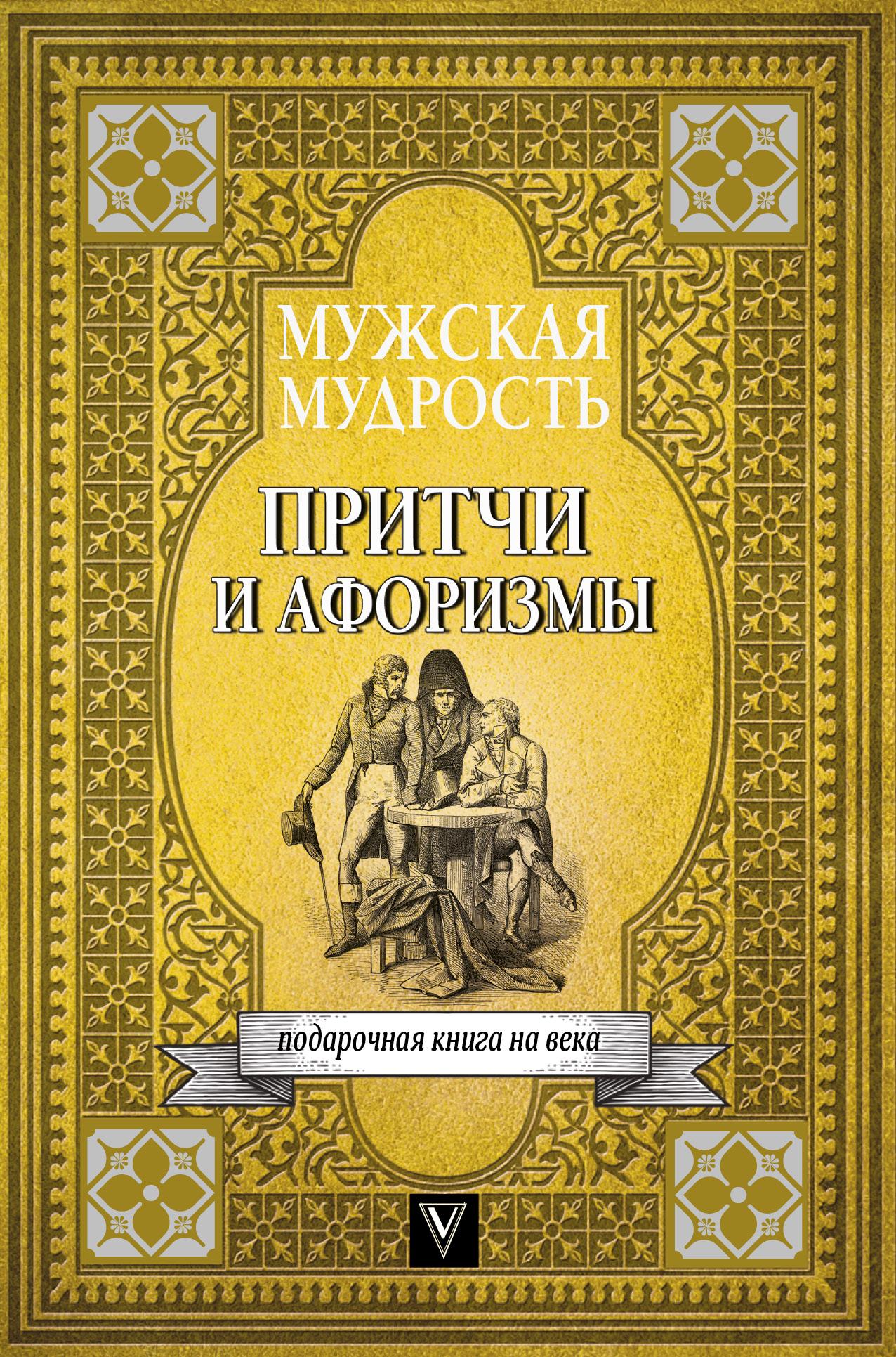 . Мужская мудрость в притчах и афоризмах самых выдающихся и великих личностей мировой истории