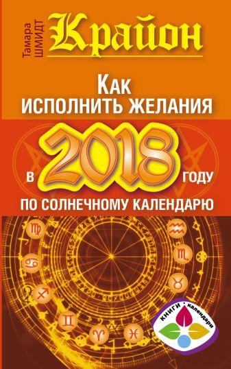 Тамара Шмидт - Крайон. Как исполнить желания в 2018 году по солнечному календарю обложка книги