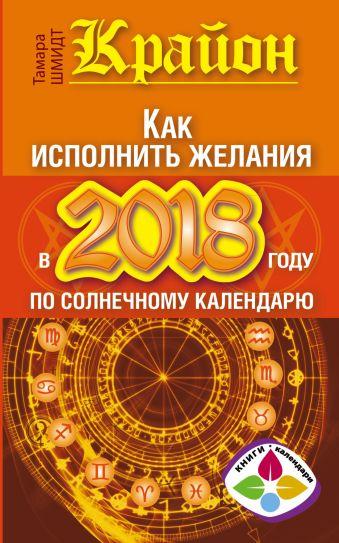 Крайон. Как исполнить желания в 2018 году по солнечному календарю Шмидт Тамара