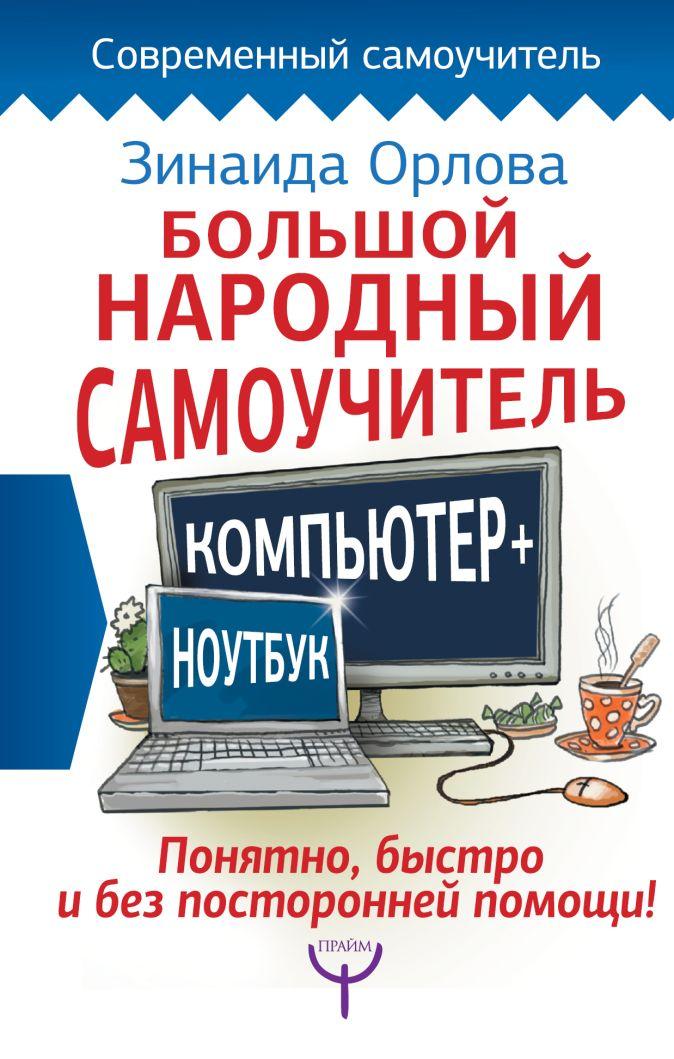 Зинаида Орлова - Большой народный самоучитель. Компьютер + ноутбук. Понятно, быстро и без посторонней помощи! обложка книги