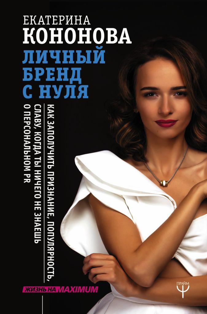 Екатерина Кононова - Личный бренд с нуля. Как заполучить признание, популярность, славу, когда ты ничего не знаешь о персональном PR обложка книги