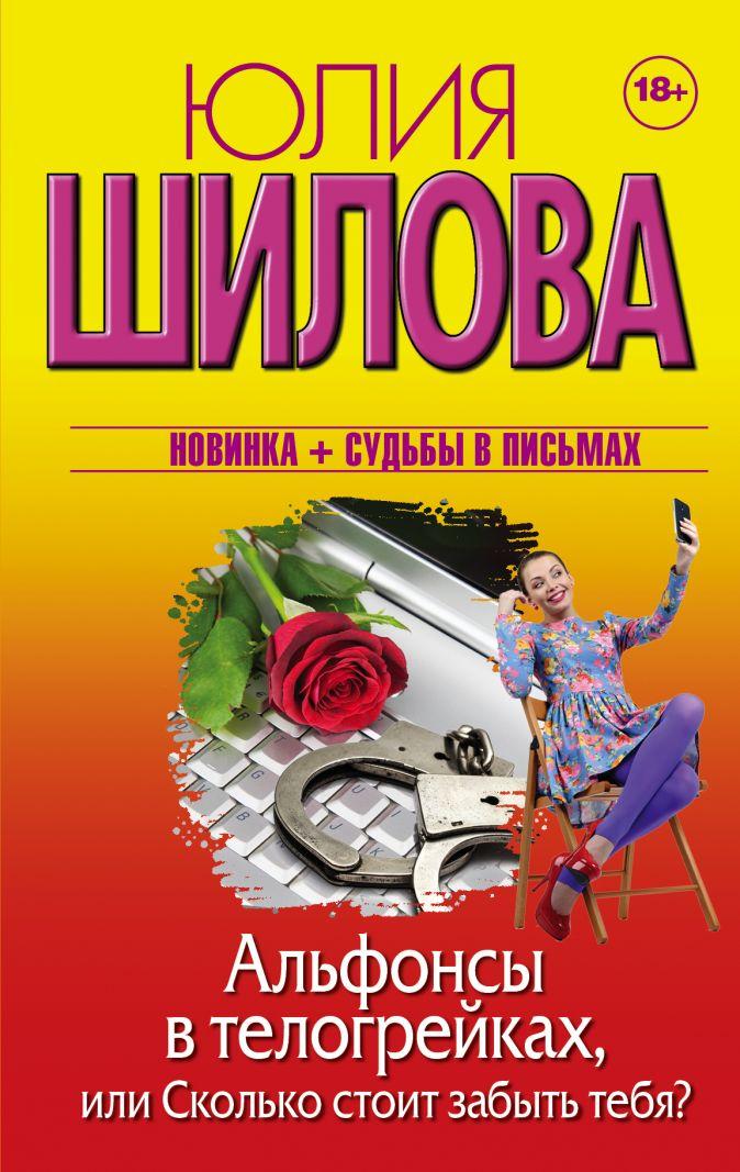 Юлия Шилова - Альфонсы в телогрейках, или Сколько стоит забыть тебя обложка книги