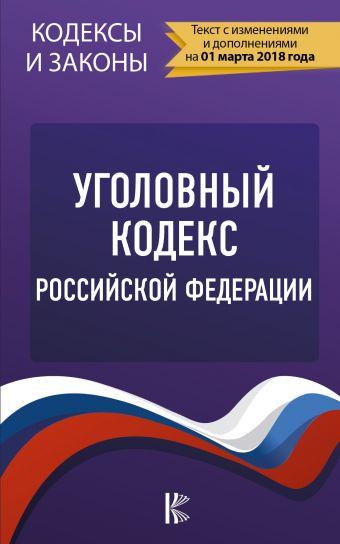 Уголовный Кодекс Российской Федерации. По состоянию на 01.03.2018 г. .