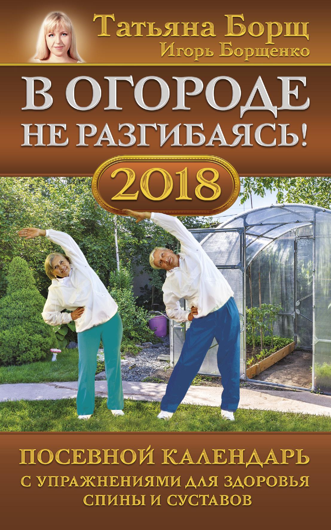 Борщ Т., Борщенко И.А. В огороде не разгибаясь! Посевной календарь на 2018 год с упражнениями для здоровья спины и суставов