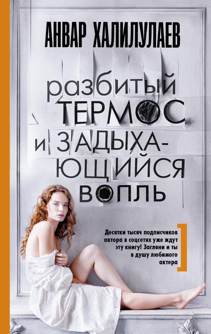 Анвар Халилулаев - Разбитый термос и задыхающийся вопль обложка книги