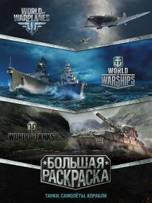 Большая раскраска. Танки, самолёты, корабли (World of Tanks, World of Warplanes, World of Warships)