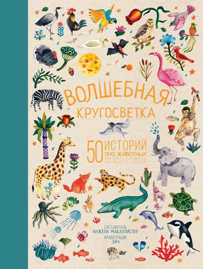 Анжела МакАллистер - Волшебная кругосветка. 50 историй про животных со всего света обложка книги