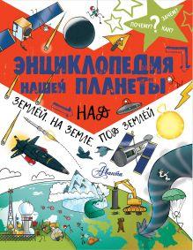 Энциклопедия нашей планеты: над землёй, на земле, под землёй.