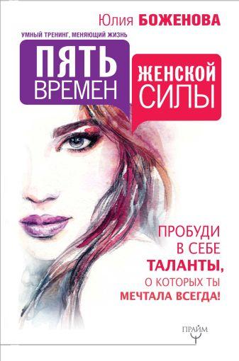 Юлия Боженова - Пять времен женской силы. Пробуди в себе таланты, о которых ты мечтала всегда! обложка книги