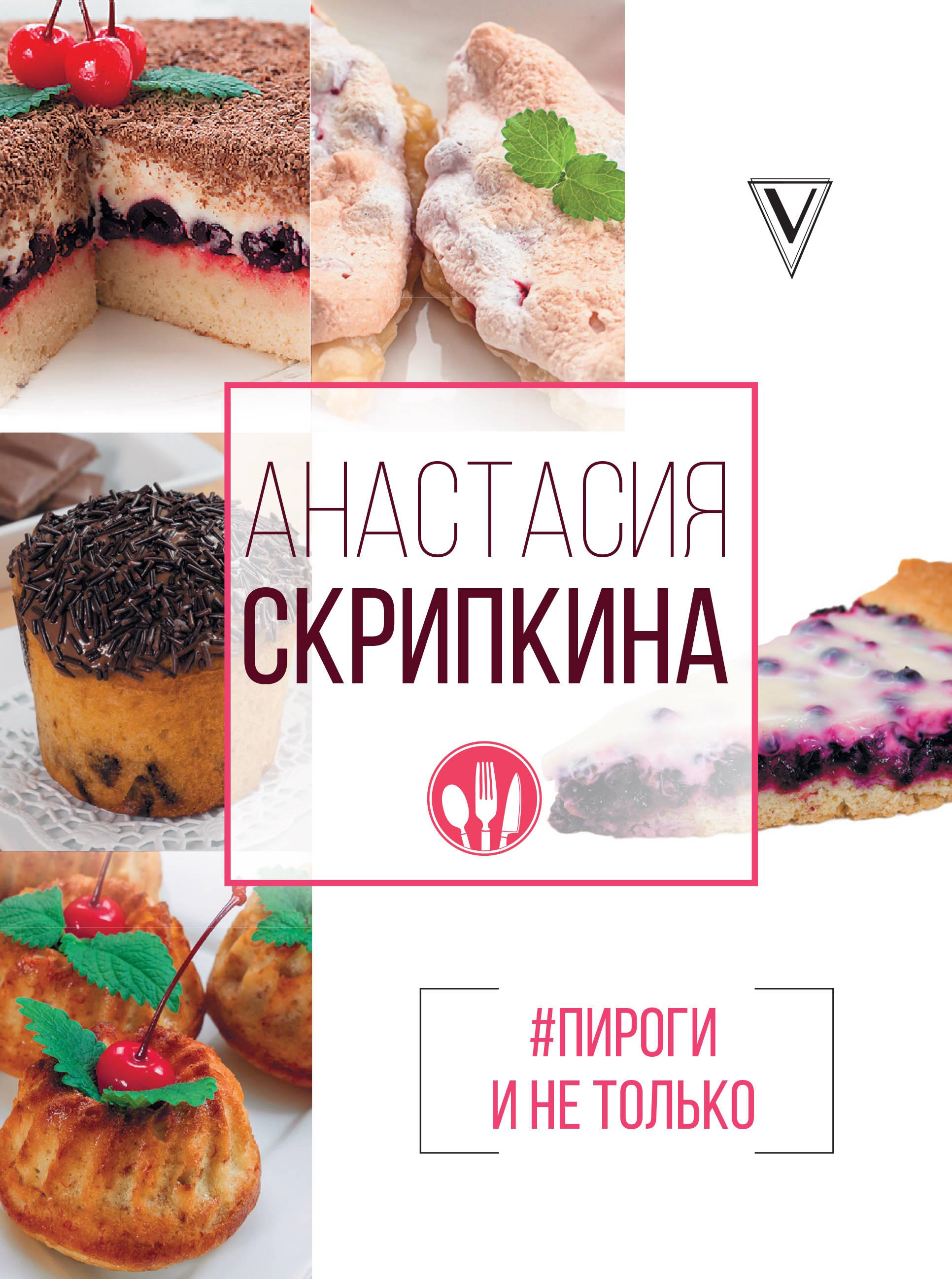 Скрипкина А.Ю. #Пироги и не только ISBN: 978-5-17-105563-9 анастасия скрипкина выпечка 350 пошаговых фотографий