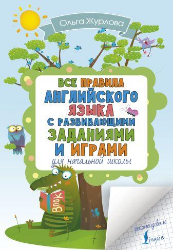 Ольга Журлова - Все правила английского языка для начальной школы с развивающими заданиями и играми обложка книги