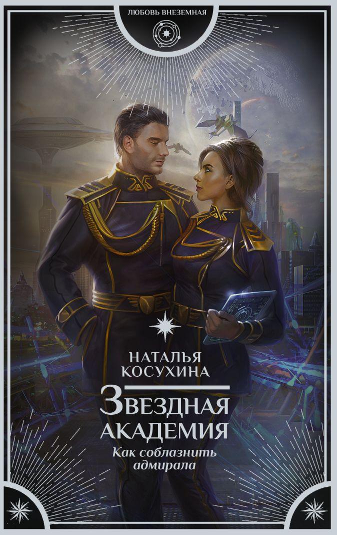 Наталья Косухина - Звездная академия. Как соблазнить адмирала обложка книги