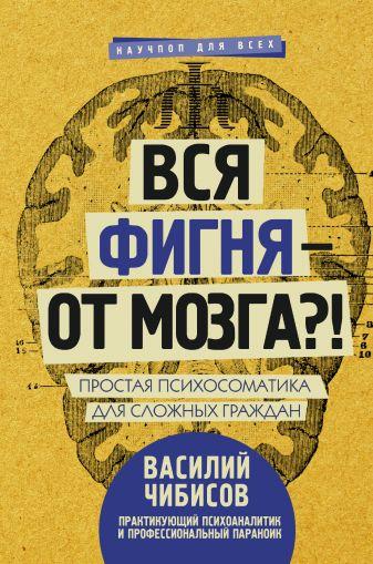 Чибисов В.В. - Вся фигня - от мозга?! Простая психосоматика для сложных граждан обложка книги
