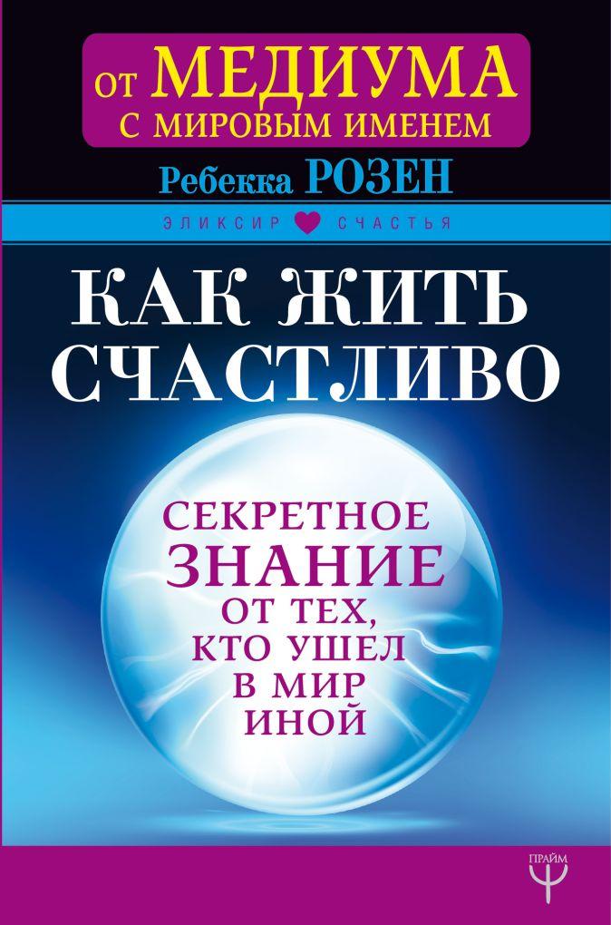 Ребекка Розен - Как жить счастливо. Секретное знание от тех, кто ушел в Мир Иной обложка книги