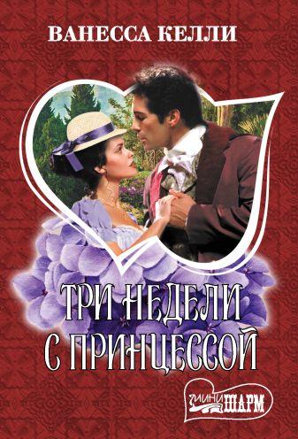 Ванесса Келли - Три недели с принцессой обложка книги