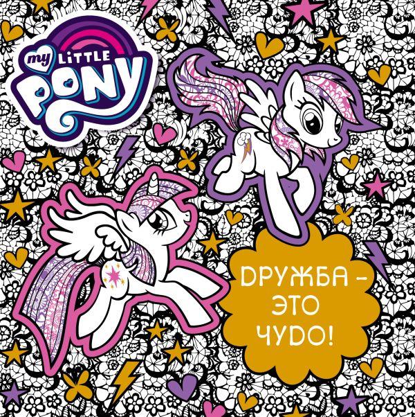 Мой маленький пони. Дружба - это чудо! .