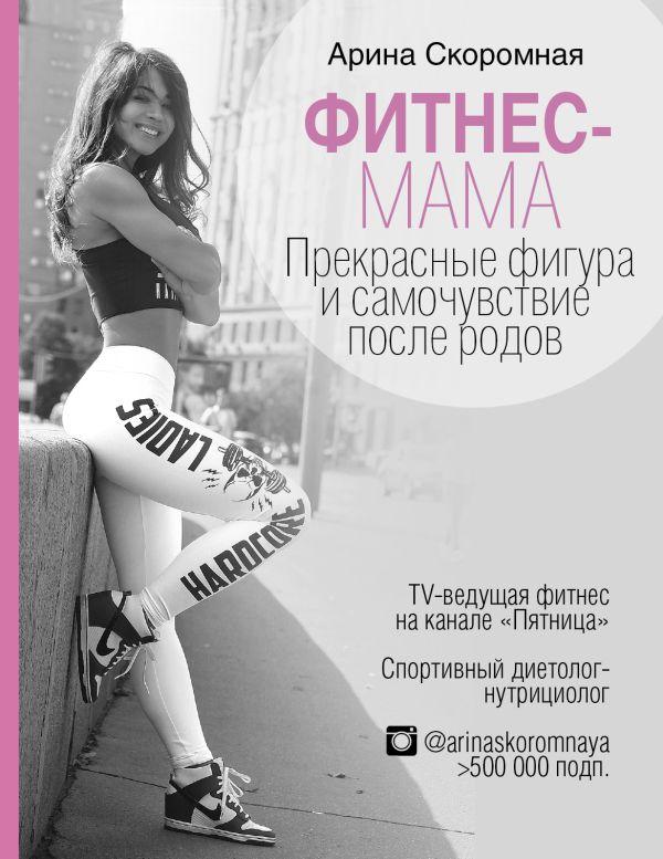 Скоромная Арина Андреевна Фитнес-мама. Прекрасные фигура и самочувствие после родов