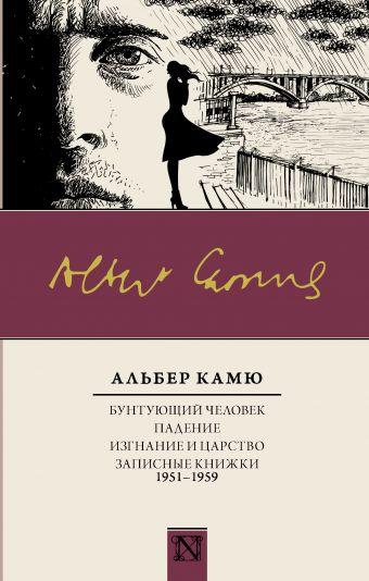 Бунтующий человек. Падение. Изгнание и царство. Записные книжки (1951-1959) Альбер Камю